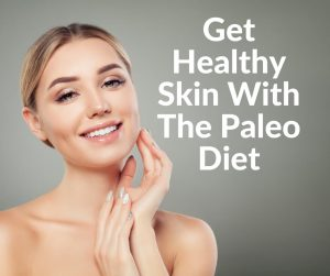 Get Healthy Skin With The Paleo Diet
